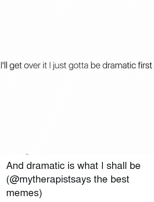 Memes, Best, and Girl Memes: I'll get over it I just gotta be dramatic first And dramatic is what I shall be (@mytherapistsays the best memes)