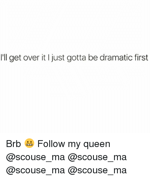 Memes, Queen, and 🤖: I'll get over it I just gotta be dramatic first Brb 😬 Follow my queen @scouse_ma @scouse_ma @scouse_ma @scouse_ma