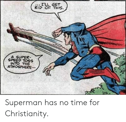 toss: I'LL GET  RID OF THIS  A SUPER  SPEED TOSS  INTO THE  ATMOSPHERE Superman has no time for Christianity.