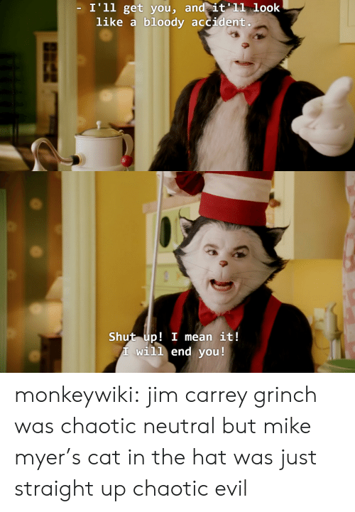 Chaotic Evil: I'll get vou, and it'11 look  like a bloody accident   Shut up! I mean it!  T will end you! monkeywiki:  jim carrey grinch was chaotic neutral but mike myer's cat in the hat was just straight up chaotic evil