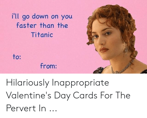 Hilariously Inappropriate: i'll go down on you  faster than the  Titanic  to:  from: Hilariously Inappropriate Valentine's Day Cards For The Pervert In ...