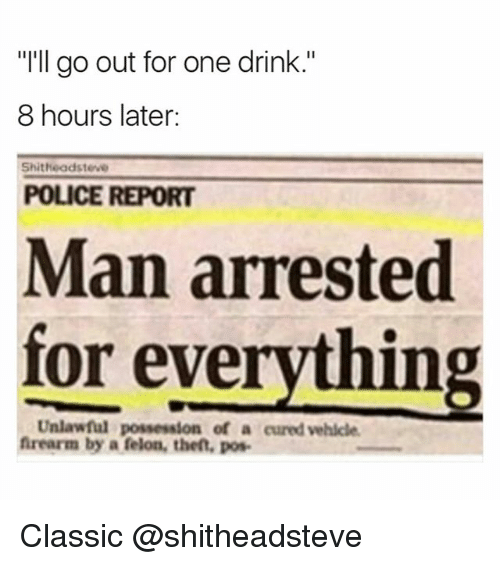 "Funny, Police, and Girl Memes: ""I'll go out for one drink.""  8 hours later:  Shitheadsteve  POLICE REPORT  Man arrested  for everything  Unlawful possession of a cured vehicle  frearm by a felon, the, pos Classic @shitheadsteve"