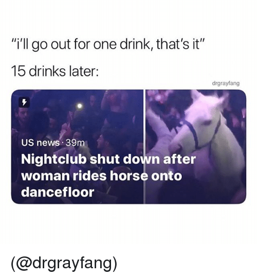 """News, Horse, and Dank Memes: i'll go out for one drink, that's it""""  15 drinks later:  drgrayfang  US newS 39m  Nightclub shut down after  woman rides horse onto  dancefloor (@drgrayfang)"""