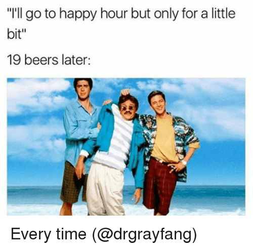 "Memes, Happy, and Time: ""I'll go to happy hour but only for a little  bit  19 beers later Every time (@drgrayfang)"