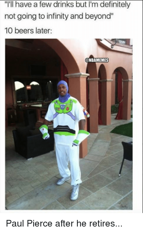 "Paul Pierce: ""I'll have a few drinks but I'm definitely  not going to infinity and beyond""  10 beers later:  NBAMEMES Paul Pierce after he retires..."
