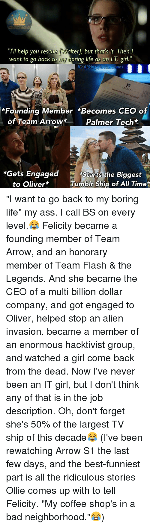 """Ass, Bad, and Life: """"I'll help you rescue [Walter], but that's it. Then  want to go back to my boring life as an I.T. girl.""""  IG: @kingef  metahumans  Op  *Founding Member *Becomes CEO of  of Team Arrow*  Palmer Tech*  *Gets Engaged  Starts the Biggest  Tumblr Ship of All Time  to Oliver*Tumbir Ship of All Time* """"I want to go back to my boring life"""" my ass. I call BS on every level.😂 Felicity became a founding member of Team Arrow, and an honorary member of Team Flash & the Legends. And she became the CEO of a multi billion dollar company, and got engaged to Oliver, helped stop an alien invasion, became a member of an enormous hacktivist group, and watched a girl come back from the dead. Now I've never been an IT girl, but I don't think any of that is in the job description. Oh, don't forget she's 50% of the largest TV ship of this decade😂 (I've been rewatching Arrow S1 the last few days, and the best-funniest part is all the ridiculous stories Ollie comes up with to tell Felicity. """"My coffee shop's in a bad neighborhood.""""😂)"""