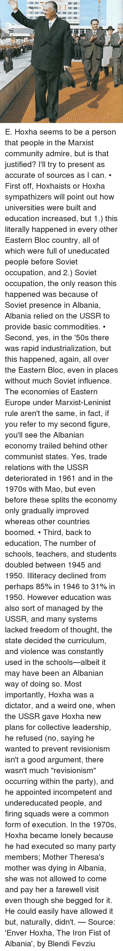 """Enver Hoxha: Ill I E. Hoxha seems to be a person that people in the Marxist community admire, but is that justified? I'll try to present as accurate of sources as I can. • First off, Hoxhaists or Hoxha sympathizers will point out how universities were built and education increased, but 1.) this literally happened in every other Eastern Bloc country, all of which were full of uneducated people before Soviet occupation, and 2.) Soviet occupation, the only reason this happened was because of Soviet presence in Albania, Albania relied on the USSR to provide basic commodities. • Second, yes, in the '50s there was rapid industrialization, but this happened, again, all over the Eastern Bloc, even in places without much Soviet influence. The economies of Eastern Europe under Marxist-Leninist rule aren't the same, in fact, if you refer to my second figure, you'll see the Albanian economy trailed behind other communist states. Yes, trade relations with the USSR deteriorated in 1961 and in the 1970s with Mao, but even before these splits the economy only gradually improved whereas other countries boomed. • Third, back to education, The number of schools, teachers, and students doubled between 1945 and 1950. Illiteracy declined from perhaps 85% in 1946 to 31% in 1950. However education was also sort of managed by the USSR, and many systems lacked freedom of thought, the state decided the curriculum, and violence was constantly used in the schools—albeit it may have been an Albanian way of doing so. Most importantly, Hoxha was a dictator, and a weird one, when the USSR gave Hoxha new plans for collective leadership, he refused (no, saying he wanted to prevent revisionism isn't a good argument, there wasn't much """"revisionism"""" occurring within the party), and he appointed incompetent and undereducated people, and firing squads were a common form of execution. In the 1970s, Hoxha became lonely because he had executed so many party members; Mother Theresa's mother was dying in Alban"""