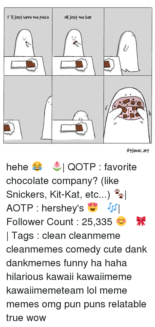 kat: I'll just have one piece  ok just one bar  Ctijanac art hehe 😂 ✧ 🌷| QOTP : favorite chocolate company? (like Snickers, Kit-Kat, etc...) 🐾| AOTP : hershey's 😍 ✧ 🎶| Follower Count : 25,335 😊 ✧ 🎀| Tags : clean cleanmeme cleanmemes comedy cute dank dankmemes funny ha haha hilarious kawaii kawaiimeme kawaiimemeteam lol meme memes omg pun puns relatable true wow