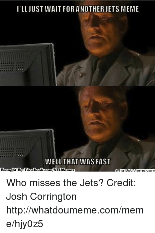 That Was Fast: ILL JUST WAIT FOR ANOTHER JETS MEME  WELL THAT WAS FAST Who misses the Jets?