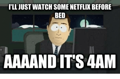 Watch, Bed, and Just: I'LL JUST WATCH SOME NETFLIK BEFORE  BED  AAAAND IT'S 4AM