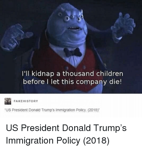 Immigration: I'll kidnap a thousand children  before l let this company die!  FAKEHISTORY  US President Donald Trump's Immigration Policy (2018) US President Donald Trump's Immigration Policy (2018)