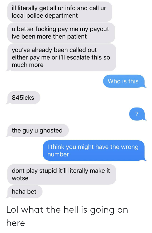 What The Hell Is Going On Here: ill literally get all ur info and call ur  local police department  u better fucking pay me my payout  ive been more then patient  you've already been called out  either pay me or i'll escalate this so  much more  Who is this  845icks  ?  the guy u ghosted  I think you might have the wrong  number  dont play stupid it'll literally make it  wotse  haha bet Lol what the hell is going on here