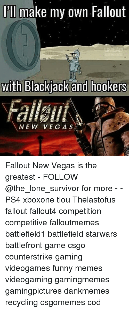 Funny, Memes, and Ps4: Ill make my own Fallout  with Backjack and hookers  NEW VEGA S Fallout New Vegas is the greatest - FOLLOW @the_lone_survivor for more - - PS4 xboxone tlou Thelastofus fallout fallout4 competition competitive falloutmemes battlefield1 battlefield starwars battlefront game csgo counterstrike gaming videogames funny memes videogaming gamingmemes gamingpictures dankmemes recycling csgomemes cod