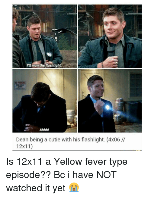 Cutiness: I'll man the  flashlight  Ahhh!  Dean being a cutie with his flashlight. (4x06  12x11) Is 12x11 a Yellow fever type episode?? Bc i have NOT watched it yet 😭
