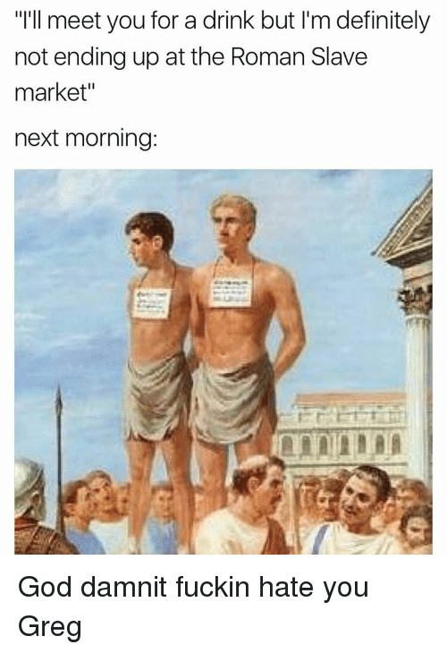 "Dank Memes, Damnit, and God-Damnit: ""I'll meet you for a drink but l'm definitely  not ending up at the Roman Slave  market""  next morning: God damnit fuckin hate you Greg"