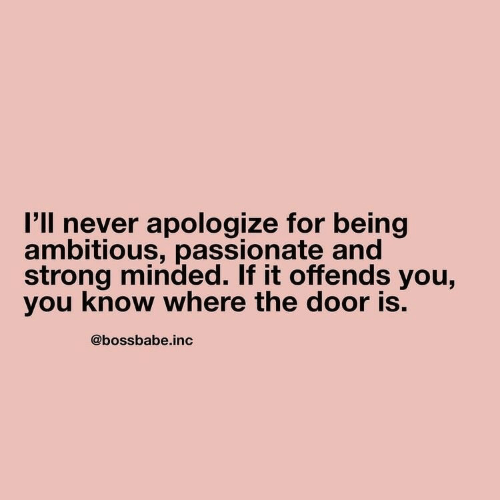 Passionate: I'll never apologize for being  ambitious, passionate and  strong minded. If it offends you,  you know where the door is.  @bossbabe.inc