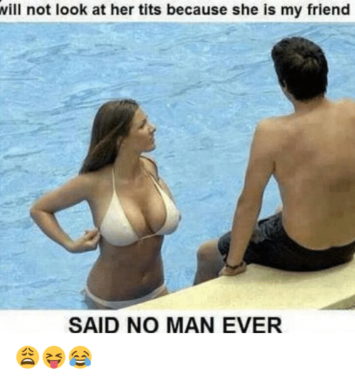 Tits, Her, and Friend: ill not look at her tits because she is my friend  SAID NO MAN EVER 😩😝😂