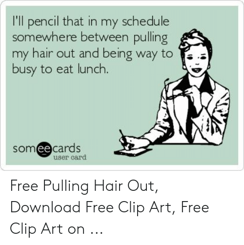 Pulling Hair Out Meme: I'll pencil that in my schedule  somewhere between pulling  my hair out and being way to  busy to eat lunch.  somee cards  user card Free Pulling Hair Out, Download Free Clip Art, Free Clip Art on ...