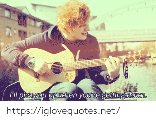 Getting Down: I'll pick you up when you're getting.down. https://iglovequotes.net/