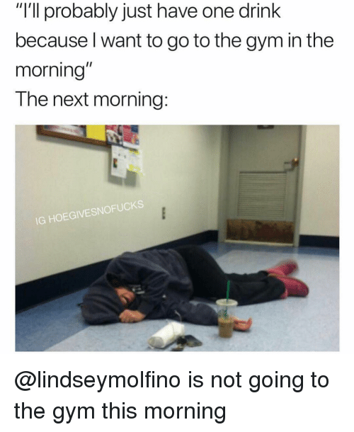 """One Drink: """"I'll probably just have one drink  because l want to go to the gym in the  morning  The next morning:  IG HOEGIVESNOFUCKS @lindseymolfino is not going to the gym this morning"""