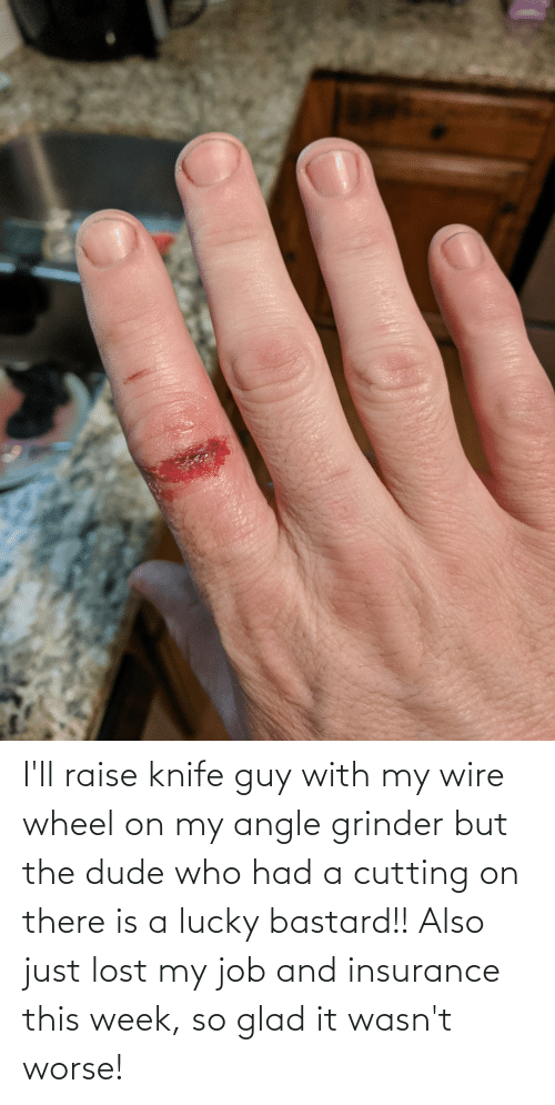 cutting: I'll raise knife guy with my wire wheel on my angle grinder but the dude who had a cutting on there is a lucky bastard!! Also just lost my job and insurance this week, so glad it wasn't worse!