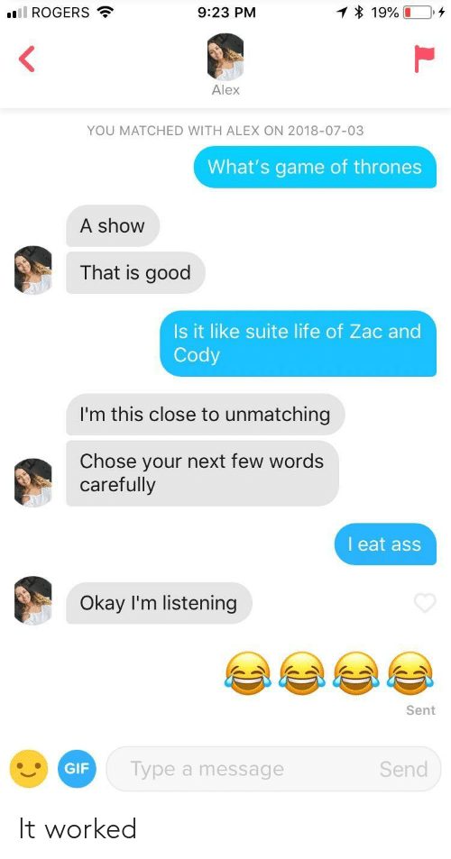 suite: ill ROGERS  9:23 PM  Alex  YOU MATCHED WITH ALEX ON 2018-07-03  What's game of thrones  A show  That is good  Is it like suite life of Zac and  Cody  I'm this close to unmatching  Chose your next few words  carefully  l eat ass  Okay I'm listening  Sent  GIF  Type a message  Send It worked