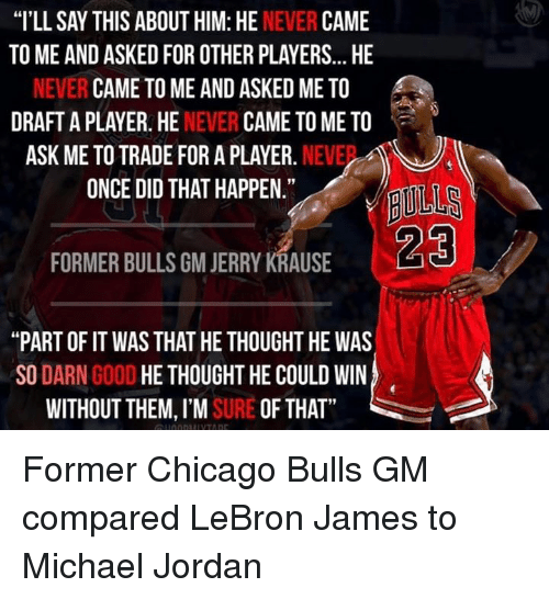 "Jerri: ""I'LL SAY THIS ABOUT HIM: HE  NEVER  CAME  TO ME AND ASKEDFOR OTHER PLAYERS... HE  NEVER CAME TO ME AND ASKED ME TO  DRAFT A PLAYER. HE  NEVER  CAME TO ME TO  ASK ME TO TRADE FOR A PLAYER.  NEVE  ONCE DID THAT HAPPEN.""  FORMER BULLS GM JERRY KRAUSE  ""PART OF IT WAS THAT HE THOUGHT HE WAS  SO  DARN  GOOD  HE THOUGHT HE COULD WIN  WITHOUT THEM, I'M  SURE OF THAT Former Chicago Bulls GM compared LeBron James to Michael Jordan"