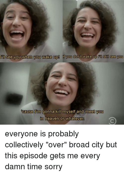 "broad city: I'll see you when you wake up! f you don't wake up still see you  ocause I'm gonna kill  myself and meet you  n heaven or whatever. everyone is probably collectively ""over"" broad city but this episode gets me every damn time sorry"