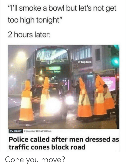 "lets not: ""I'll smoke a bowl but let's not get  too high tonight""  2 hours later:  TopTree  TV REPORT  2November 2015 at 1047am  Police called after men dressed as  traffic cones block road Cone you move?"