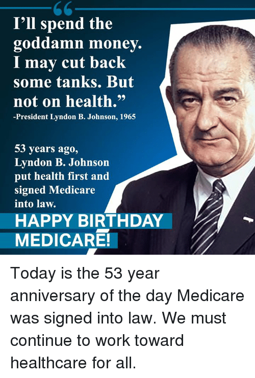 """Medicare: I'll spend the  goddamn money.  I mav cut back  some tanks. But  not on health.""""  -President Lyndon B. Johnson, 1965  53 years ago,  Lyndon B. Johnson  put health first and  signed Medicare  into law.  HAPPY BIRTHDAY  MEDICARE! Today is the 53 year anniversary of the day Medicare was signed into law. We must continue to work toward healthcare for all."""