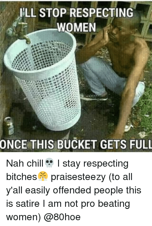 Nah Chill: ILL STOP RESPECTING  WOMEN  ONCE THIS BUCKET GETS FULL Nah chill💀 I stay respecting bitches😤 praisesteezy (to all y'all easily offended people this is satire I am not pro beating women) @80hoe