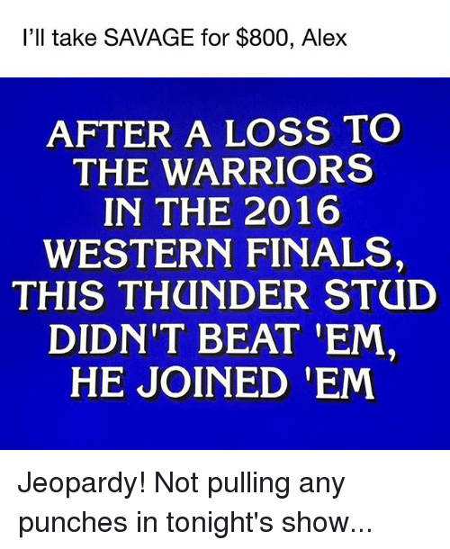 Finals, Jeopardy, and Memes: I'll take SAVAGE for $800, Alex  AFTER A LOSS TO  THE WARRIORS  IN THE 2016  WESTERN FINALS  THIS THUNDER STUD  DIDN'T BEAT 'EM  HE JOINED EM Jeopardy! Not pulling any punches in tonight's show...