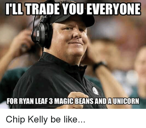 Chip Kelly: ILL TRADE YOU EVERYONE  FORRYAN LEAF3MAGICBEANS ANDAUNICORN Chip Kelly be like...
