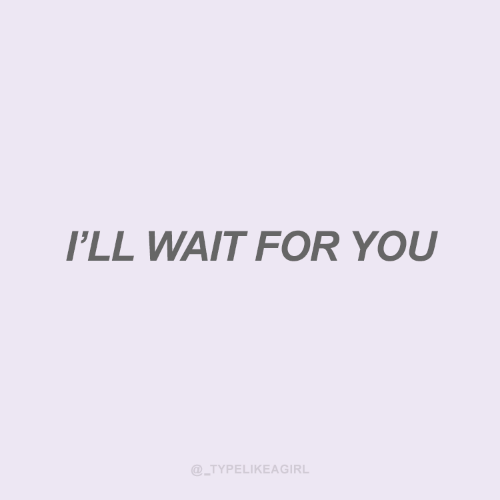 wait for you: I'LL WAIT FOR YOU  @_TYPELIKEAGIRL