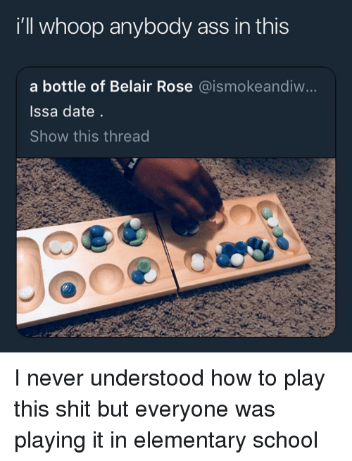 whoop: i'll whoop anybody ass in this  a bottle of Belair Rose @ismokeandiw...  Issa date  Show this thread I never understood how to play this shit but everyone was playing it in elementary school