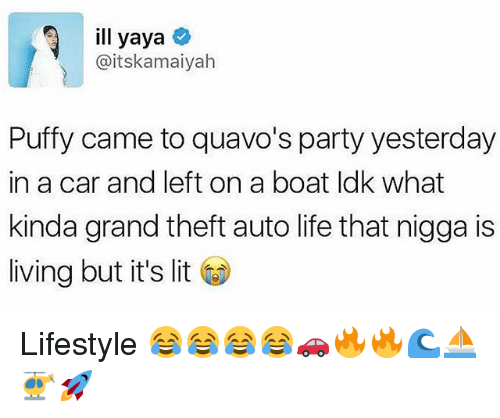 yaya: ill yaya  Gaitskamaiyah  Puffy came to quavo's party yesterday  in a car and left on a boat ldk what  kinda grand theft auto life that nigga is  living but it's lit Lifestyle 😂😂😂😂🚗🔥🔥🌊⛵️🚁🚀