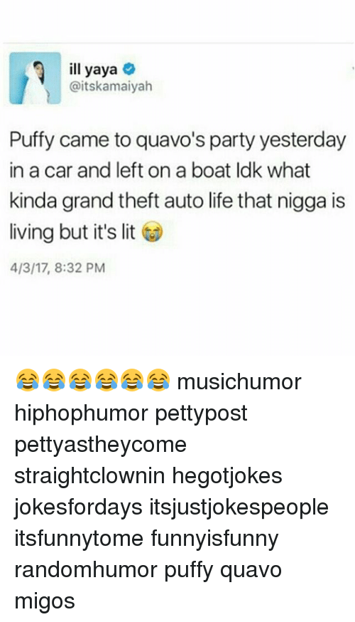yaya: ill yaya  @itskamaiyah  Puffy came to quavo's party yesterday  in a car and left on a boat Idk what  kinda grand theft auto life that nigga is  living but it's lit  4/3/17, 8:32 PM 😂😂😂😂😂😂 musichumor hiphophumor pettypost pettyastheycome straightclownin hegotjokes jokesfordays itsjustjokespeople itsfunnytome funnyisfunny randomhumor puffy quavo migos