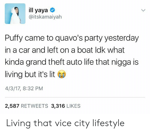 yaya: ill yaya  @itskamaiyah  Puffy came to quavo's party yesterday  in a car and left on a boat ldk what  kinda grand theft auto life that nigga is  living but it's lit  4/3/17, 8:32 PM  2,587 RETWEETS 3,316 LIKES Living that vice city lifestyle