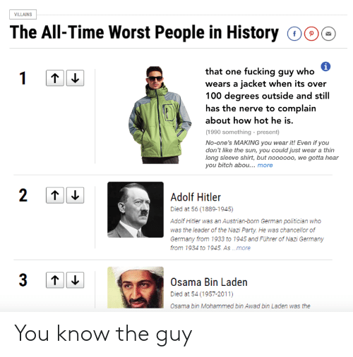 Austrian: ILLAINS  The All-Time Worst People in History 000  that one fucking guy who  wears a jacket when its over  100 degrees outside and still  has the nerve to complain  about how hot he is.  (1990 something - present)  No-one's MAKING you wear it! Even if you  don't like the sun, you could just wear a thin  long sleeve shirt, but noooooo, we gotta hear  you bitch abou... more  Adoli Hiiler  Died at 56 (1889-1945)  Adolf Hitler was an Austrian-born German politician who  was the leader of the Nazi Party. He was chancellor of  Germany from 1933 to 1945 and Führer of Nazi Germany  from 1934 to 1945. As .more  Osama Bin Laden  Died at 54 (1957-2011)  Osama bin Mohammed bin Awad bin Laden was the You know the guy