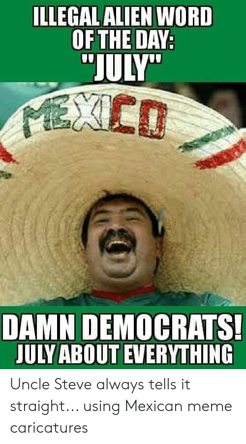 """Mexican Meme: ILLEGAL ALIEN WORD  OF THE DAY:  """"JULY""""  MEXED  DAMN DEMOCRATS!  JULY ABOUT EVERYTHING Uncle Steve always tells it straight... using Mexican meme caricatures"""