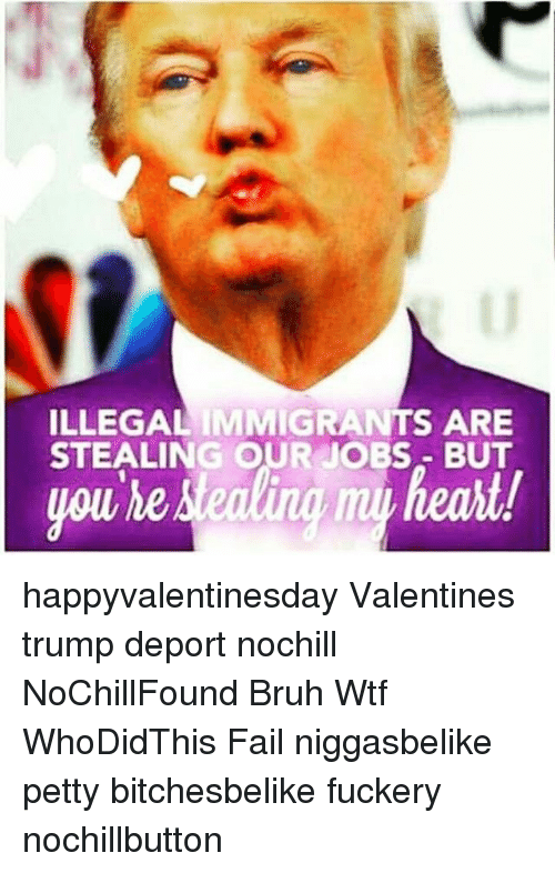 Trump Deportation: ILLEGAL IMMIGRANTS ARE  STEALING OUR JOBS BUT  you he happyvalentinesday Valentines trump deport nochill NoChillFound Bruh Wtf WhoDidThis Fail niggasbelike petty bitchesbelike fuckery nochillbutton