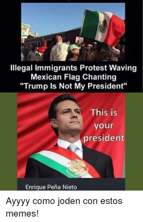 """mexican flag: Illegal immigrants Protest Waving  Mexican Flag Chanting  """"Trump is Not My President""""  This is  your  president  Enrique Pena Nieto Ayyyy como joden con estos memes!"""