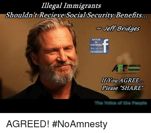 """Facebook, Memes, and 🤖: Illegal Immigrants  Shouldnt Recieve Social Security Benefits..  Jeff Bridges  NATION  IN  DISTRESS  like us on  facebook  If You AGREE.  Please """"SHARE  The Veiee of the People AGREED! #NoAmnesty"""