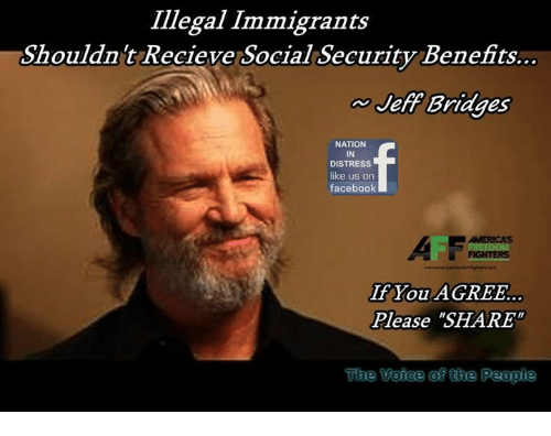 "Recieve: Illegal Immigrants  Shouldnt Recieve Social Security Benefits..  Jeff Bridges  NATION  IN  DISTRESS  like us on  faceboolk  AII  If You AGREE.  Please ""SHARE  ACITOCIS  The  Voiee of the People"