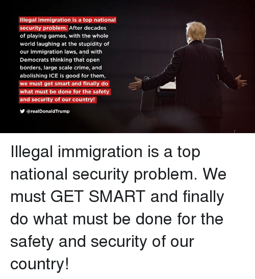 illegal immigration: Illegal immigration is a top national  security problem. After decades  of playing games, with the whole  world laughing at the stupidity of  our immigration laws, and with  Democrats thinking that open  borders, large scale crime, and  abolishing ICE is good for them,  we must get smart and finally do  what must be done for the safety  and security of our country!  步@realDonaldTrump Illegal immigration is a top national security problem. We must GET SMART and finally do what must be done for the safety and security of our country!