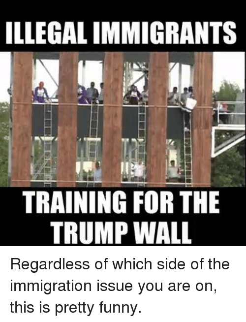 Trump Wall: ILLEGALIMMIGRANTS  TRAINING FOR THE  TRUMP WALL Regardless of which side of the immigration issue you are on, this is pretty funny.