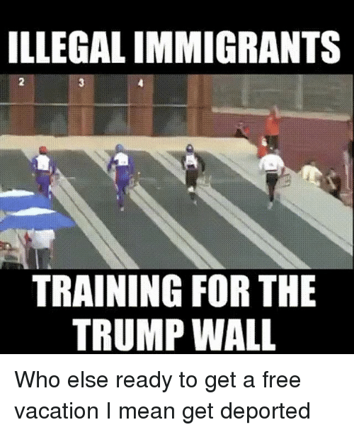 Trumps Wall: ILLEGALIMMIGRANTS  TRAINING FOR THE  TRUMP WALL Who else ready to get a free vacation I mean get deported