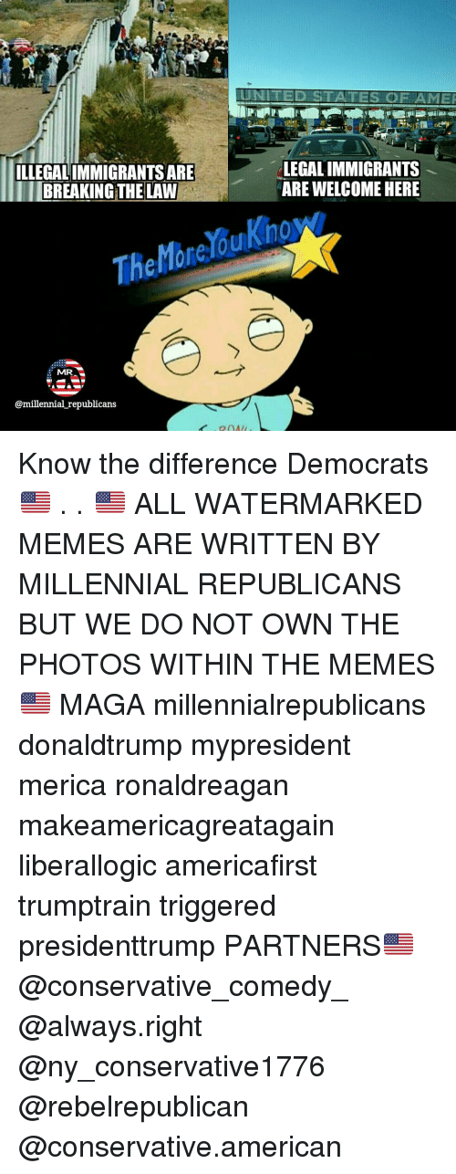 Memes, American, and United: ILLEGALIMMIGRANTSARE  BREAKING THE LAW  The  MR  @millennial republicans  UNITED STATES OF AMER  LEGAL IMMIGRANTS  ARE WELCOME HERE Know the difference Democrats 🇺🇸 . . 🇺🇸 ALL WATERMARKED MEMES ARE WRITTEN BY MILLENNIAL REPUBLICANS BUT WE DO NOT OWN THE PHOTOS WITHIN THE MEMES🇺🇸 MAGA millennialrepublicans donaldtrump mypresident merica ronaldreagan makeamericagreatagain liberallogic americafirst trumptrain triggered presidenttrump PARTNERS🇺🇸 @conservative_comedy_ @always.right @ny_conservative1776 @rebelrepublican @conservative.american