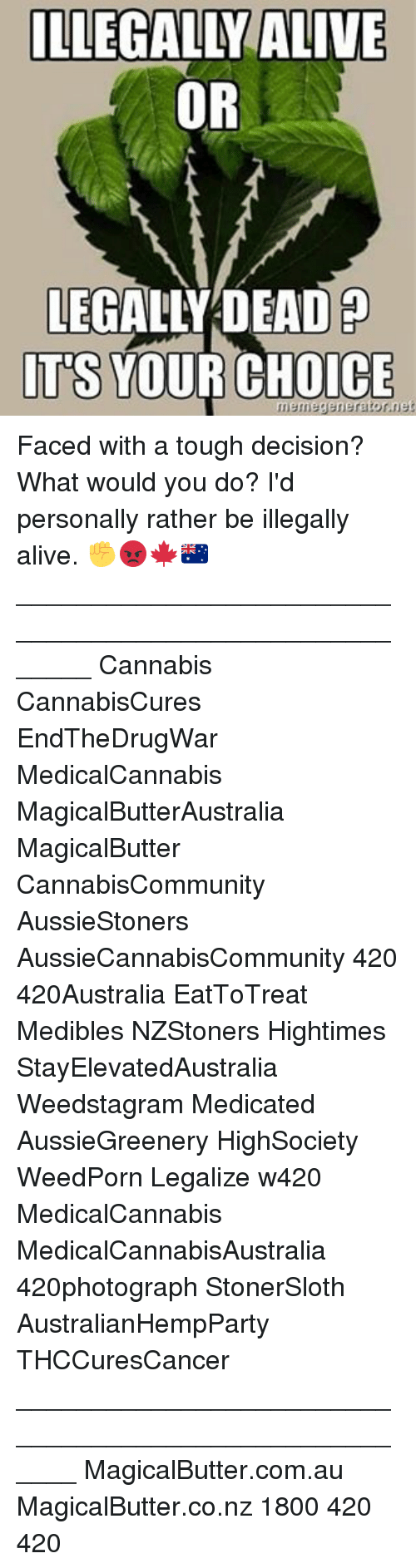 Choices Meme: ILLEGALLY ALIVE  OR  LEGALLY DEAD  ITS  YOUR CHOICE  meme generator net Faced with a tough decision? What would you do? I'd personally rather be illegally alive. ✊️😡🍁🇦🇺 _______________________________________________________ Cannabis CannabisCures EndTheDrugWar MedicalCannabis MagicalButterAustralia MagicalButter CannabisCommunity AussieStoners AussieCannabisCommunity 420 420Australia EatToTreat Medibles NZStoners Hightimes StayElevatedAustralia Weedstagram Medicated AussieGreenery HighSociety WeedPorn Legalize w420 MedicalCannabis MedicalCannabisAustralia 420photograph StonerSloth AustralianHempParty THCCuresCancer ______________________________________________________ MagicalButter.com.au MagicalButter.co.nz 1800 420 420