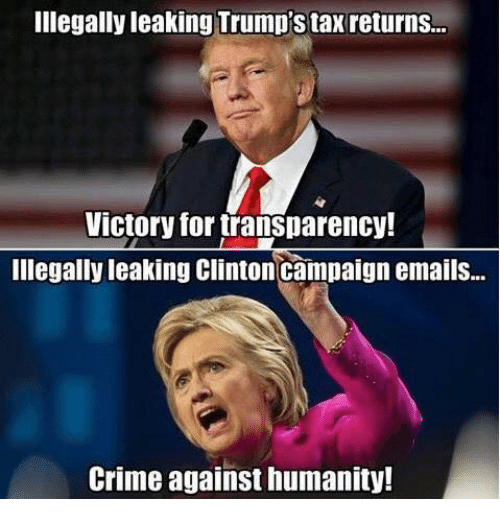 Crime, Memes, and Taxes: Illegally leaking Trump's tax returns...  Victory for transparency!  Illegally leaking Clinton campaign emails...  Crime against humanity!